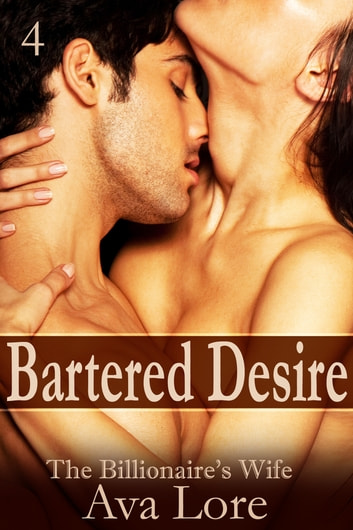 Bartered Desire: The Billionaire's Wife, Part 4 ebook by Ava Lore