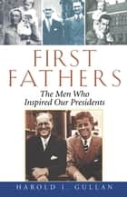First Fathers - The Men Who Inspired Our Presidents ebook by Harold I. Gullan