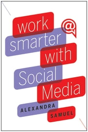 Work Smarter with Social Media - A Guide to Managing Evernote, Twitter, LinkedIn, and Your Email ebook by Alexandra Samuel
