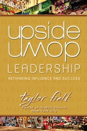 Upside-Down Leadership: Rethinking Influence and Success ebook by Taylor Field
