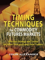 Timing Techniques for Commodity Futures Markets: Effective Strategy and Tactics for Short-Term and Long-Term Traders ebook by Alexander, Colin