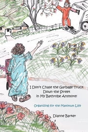I Don't Chase the Garbage Truck Down the Street in My Bathrobe Anymore! - Organizing for the Maximum Life ebook by Dianne Barker