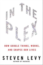 In The Plex - How Google Thinks, Works, and Shapes Our Lives ebook by Steven Levy
