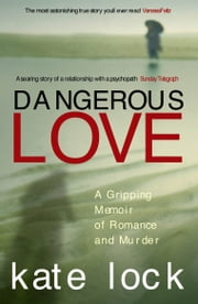 Dangerous Love - A Gripping Memoir of Romance and Murder ebook by Kate Lock