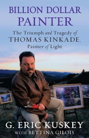 Billion Dollar Painter - The Triumph and Tragedy of Thomas Kinkade, Painter of Light ebook by G. Eric Kuskey,Bettina Gilois