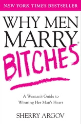 Why Men Marry Bitches - A Woman's Guide to Winning Her Man's Heart ebook by Sherry Argov