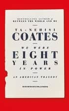 We Were Eight Years in Power - 'One of the foremost essayists on race in the West' Nikesh Shukla, author of The Good Immigrant ebook by Ta-Nehisi Coates