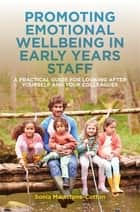 Promoting Emotional Wellbeing in Early Years Staff - A Practical Guide for Looking after Yourself and Your Colleagues eBook by Sonia Mainstone-Cotton