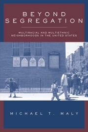 Beyond Segregation: Multiracial and Multiethnic Neighborhoods in the United States ebook by Maly, Michael T.