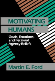 Motivating Humans - Goals, Emotions, and Personal Agency Beliefs ebook by Martin Eugene Ford