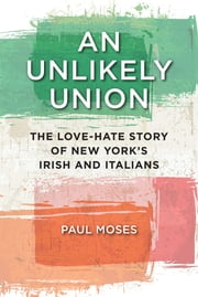 An Unlikely Union - The Love-Hate Story of New York's Irish and Italians ebook by Paul Moses