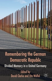 Remembering the German Democratic Republic - Divided Memory in a United Germany ebook by David Clarke,Ute Wölfel