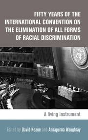 Fifty Years of the International Convention on the Elimination of all Forms of Racial Discrimination - A Living Instrument ebook by David Keane, Annapurna Waughray