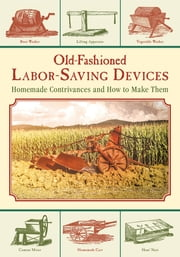 Old-Fashioned Labor-Saving Devices - Homemade Contrivances and How to Make Them ebook by