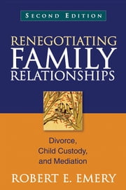 Renegotiating Family Relationships, Second Edition - Divorce, Child Custody, and Mediation ebook by Robert E. Emery, Phd