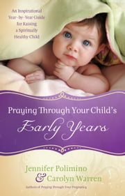 Praying Through Your Child's Early Years - An Inspirational Year-by-Year Guide for Raising a Spiritually Healthy Child ebook by Jennifer Polimino,Carolyn Warren
