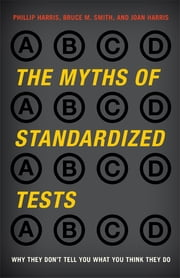 The Myths of Standardized Tests - Why They Don't Tell You What You Think They Do ebook by Phillip Harris, Ed.D., executive director, Association for Educational Communications & Technology,Bruce M. Smith,Joan Harris,Larry Barber,Gerald W. Bracey,Tom O'Brien,Ken Jones,Gail Marshall,Susan Ohanian,Stanley Pogrow,W James Popham