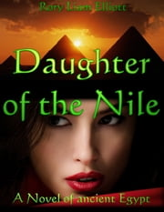 Daughter of the Nile: A Novel in Ancient Egypt ebook by Rory Liam Elliott