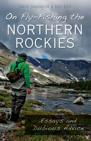 On Fly-Fishing the Northern Rockies - Essays and Dubious Advice ebook by Chadd VanZanten,Russ Beck