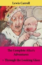 The Complete Alice's Adventures + Through the Looking Glass - Alice's Adventures Under Ground + Alice's Adventures In Wonderland + Through The Looking-Glass; Unabridged With Original Illustrations ebook by Lewis  Carroll, John  Sir Tenniel, Lewis  Carroll