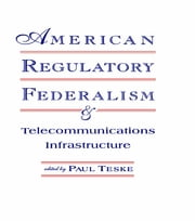 American Regulatory Federalism and Telecommunications Infrastructure ebook by Paul E. Teske