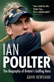 Ian Poulter - The Biography of Britain's Golfing Hero ebook by Gavin Newsham