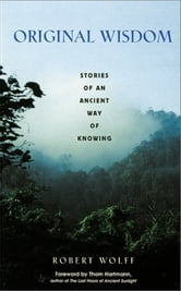 Original Wisdom: Stories of an Ancient Way of Knowing - Stories of an Ancient Way of Knowing ebook by Robert Wolff