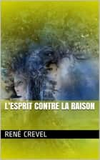 L'Esprit contre la raison eBook by René Crevel