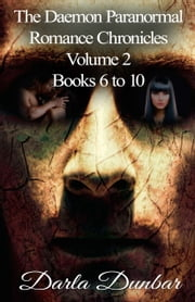 The Daemon Paranormal Romance Chronicles - Volume 2, Books 6 to 10 ebook by Darla Dunbar