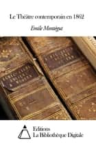 Le Théâtre contemporain en 1862 ebook by Emile Montégut