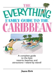 The Everything Family Guide To The Caribbean - A Complete Guide to the Best Resorts, Beaches And Attractions - Island by Island! ebook by Jason Rich