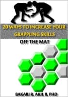 20 Ways to Improve your Grappling Skills off the Mats - (Brazilian Jiu-jitsu {BJJ}, Submission Wrestling & Other Grappling Sports) ebook by Bakari Akil II, Ph.D.
