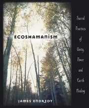Ecoshamanism - Sacred Practices of Unity, Power and Earth Healing ebook by James Endredy