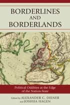 Borderlines and Borderlands - Political Oddities at the Edge of the Nation-State ebook by Alexander C. Diener, Joshua Hagen