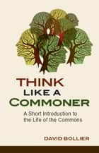 Think Like a Commoner - A Short Introduction to the Life of the Commons ebook by David Bollier