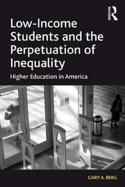 Low-Income Students and the Perpetuation of Inequality - Higher Education in America ebook by Gary A. Berg
