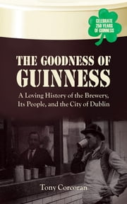 The Goodness of Guinness - A Loving History of the Brewery, Its People, and the City of Dublin ebook by Tony Corcoran