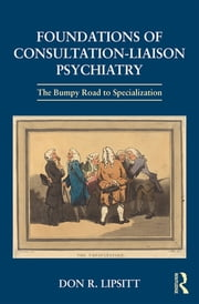Foundations of Consultation-Liaison Psychiatry - The Bumpy Road to Specialization ebook by Don R. Lipsitt