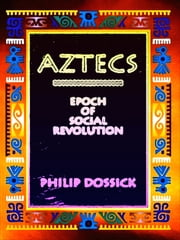 Aztecs: Epoch of Social Revolution ebook by Philip Dossick