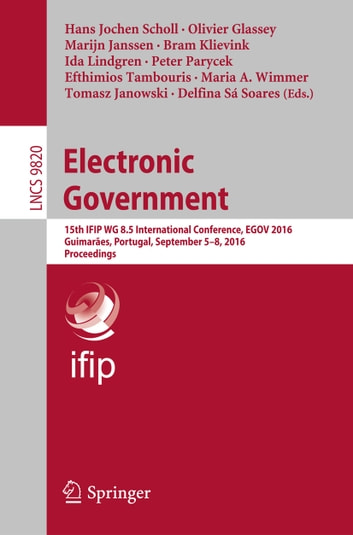Electronic Government - 15th IFIP WG 8.5 International Conference, EGOV 2016, Guimarães, Portugal, September 5-8, 2016, Proceedings ebook by