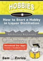 How to Start a Hobby in Liquor Distillation - How to Start a Hobby in Liquor Distillation ebook by Mikki Murry