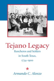Tejano Legacy - Rancheros and Settlers in South Texas, 1734-1900 ebook by Armando Alonzo
