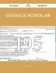 Google Scholar 195 Success Secrets - 195 Most Asked Questions On Google Scholar - What You Need To Know ebook by Peter Rose