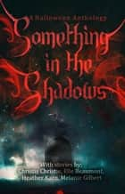 Something in the Shadows: A Halloween Anthology ebook by Elle Beaumont, Christis Christie, Heather Karn,...