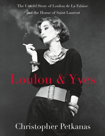 Loulou & Yves - The Untold Story of Loulou de La Falaise and the House of Saint Laurent ebook by Christopher Petkanas