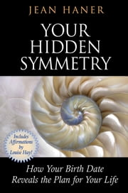 Your Hidden Symmetry - How Your Birth Date Reveals the Plan for Your Life ebook by Jean Haner