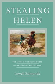 Stealing Helen - The Myth of the Abducted Wife in Comparative Perspective ebook by Lowell Edmunds