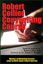 Robert Collier Copywriting Course - Learn to Write Sales Letters that Pay, based on the works of Robert Collier ebook by Dr. Robert C. Worstell, Robert Collier