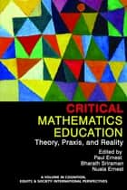 Critical Mathematics Education - Theory, Praxis and Reality ebook by Paul Ernest, Bharath Sriraman, Nuala Ernest