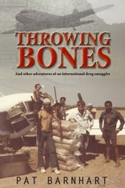 Throwing Bones: And Other Adventures of an International Drug Smuggler ebook by P. A. Barnhart